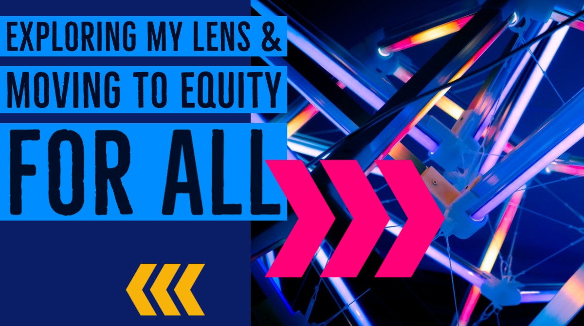 Blog Post:  Exploring My Lens & Equity for All